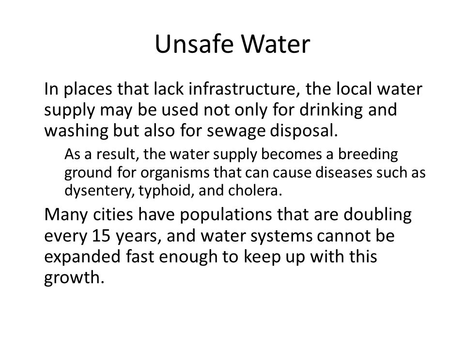 Unsafe Water In places that lack infrastructure, the local water supply may be used not only for drinking and washing but also for sewage disposal. As