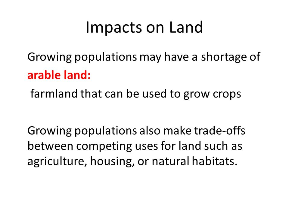 Impacts on Land Growing populations may have a shortage of arable land: farmland that can be used to grow crops Growing populations also make trade-of
