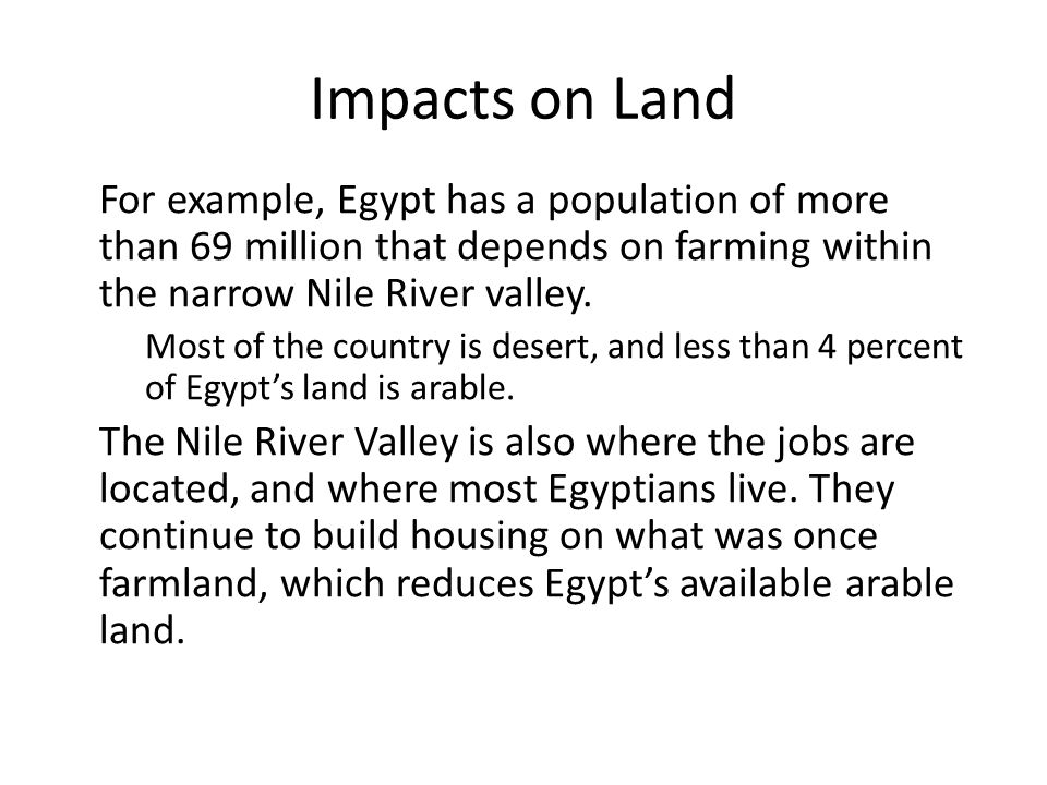 Impacts on Land For example, Egypt has a population of more than 69 million that depends on farming within the narrow Nile River valley. Most of the c