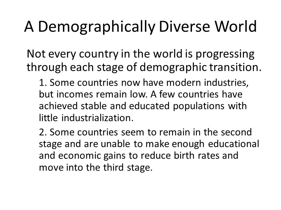 Not every country in the world is progressing through each stage of demographic transition. 1. Some countries now have modern industries, but incomes