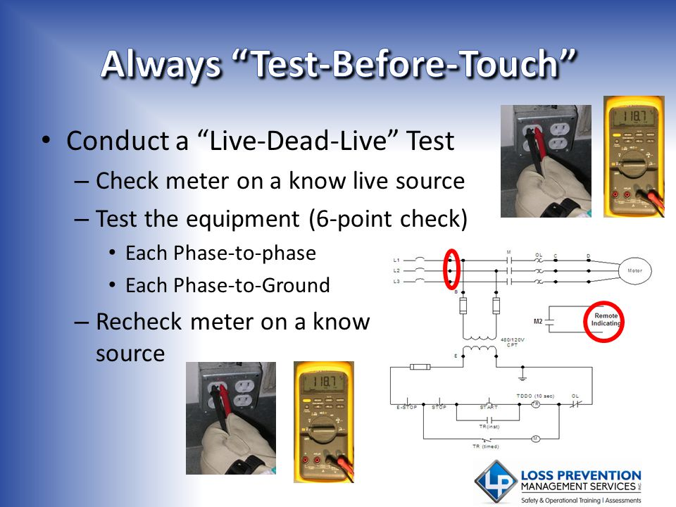 Conduct a Live-Dead-Live Test – Check meter on a know live source – Test the equipment (6-point check) Each Phase-to-phase Each Phase-to-Ground – Rech