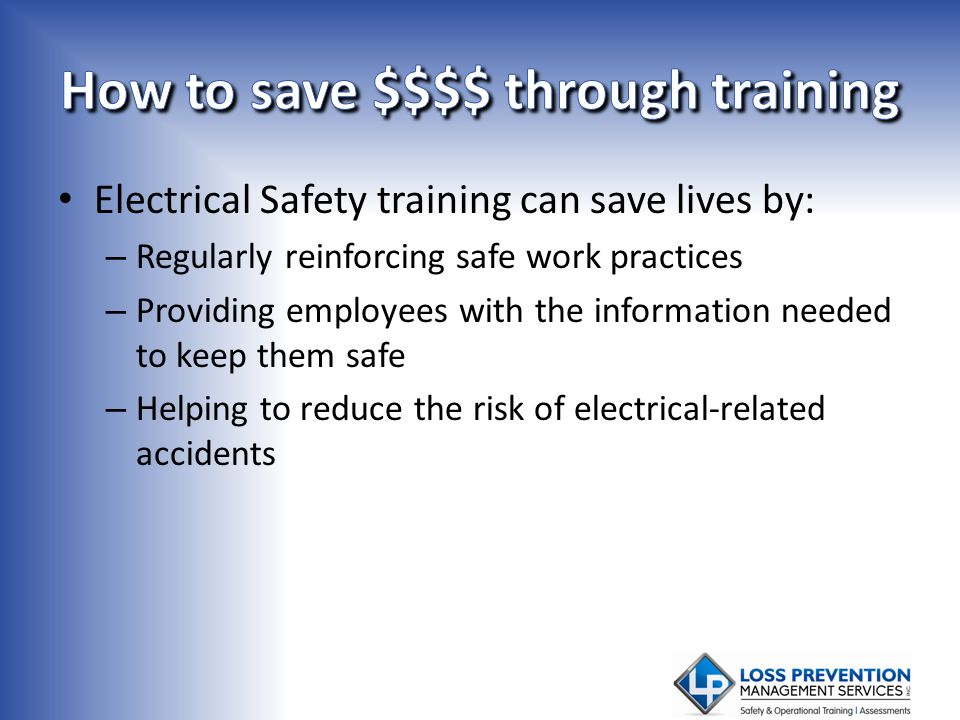 Electrical Safety training can save lives by: – Regularly reinforcing safe work practices – Providing employees with the information needed to keep th