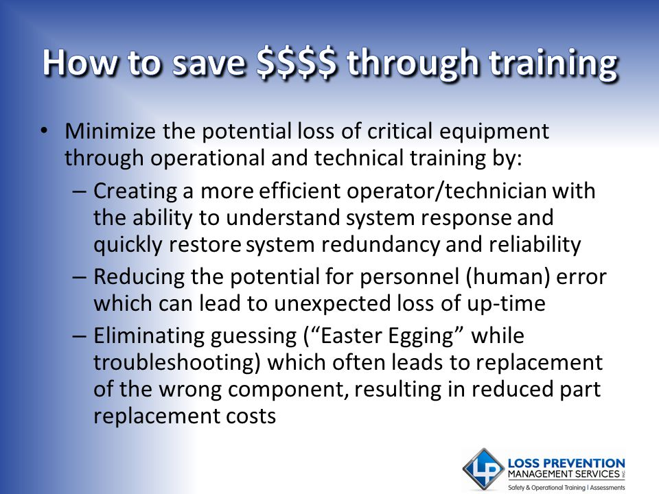 Minimize the potential loss of critical equipment through operational and technical training by: – Creating a more efficient operator/technician with