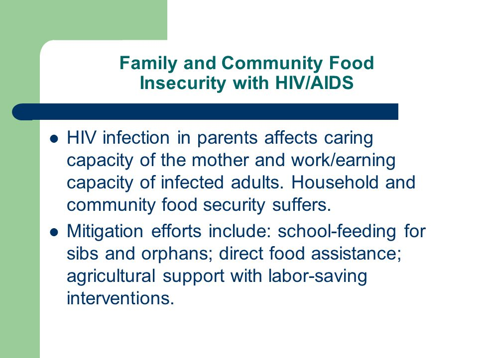 Family and Community Food Insecurity with HIV/AIDS HIV infection in parents affects caring capacity of the mother and work/earning capacity of infecte