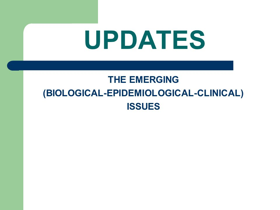 UPDATES THE EMERGING (BIOLOGICAL-EPIDEMIOLOGICAL-CLINICAL) ISSUES