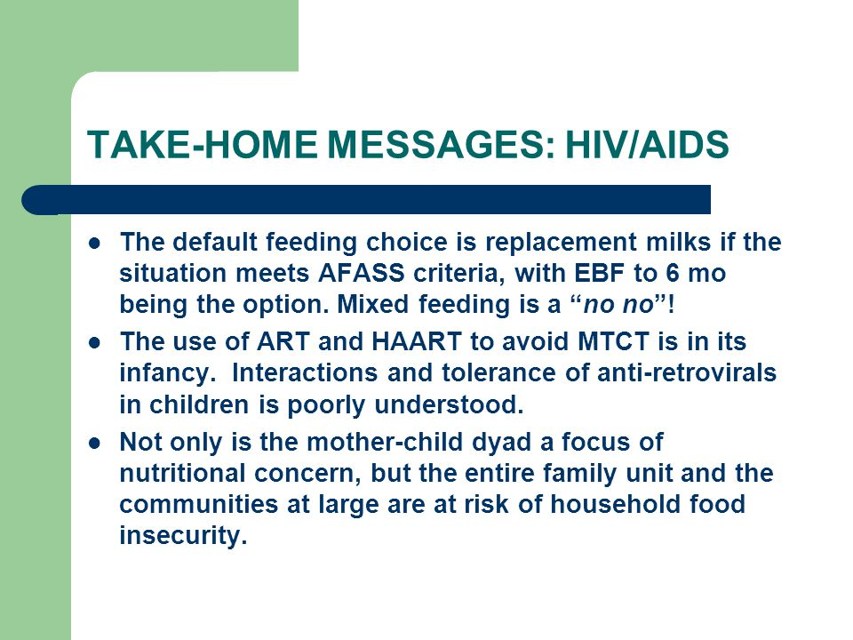 TAKE-HOME MESSAGES: HIV/AIDS The default feeding choice is replacement milks if the situation meets AFASS criteria, with EBF to 6 mo being the option.