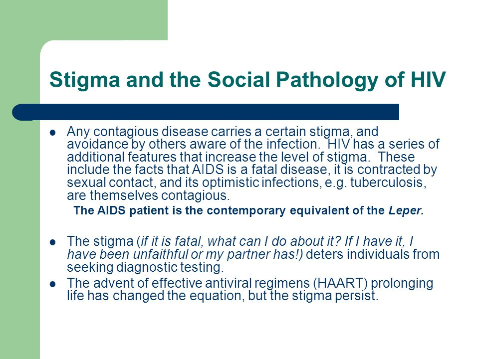 Stigma and the Social Pathology of HIV Any contagious disease carries a certain stigma, and avoidance by others aware of the infection. HIV has a seri