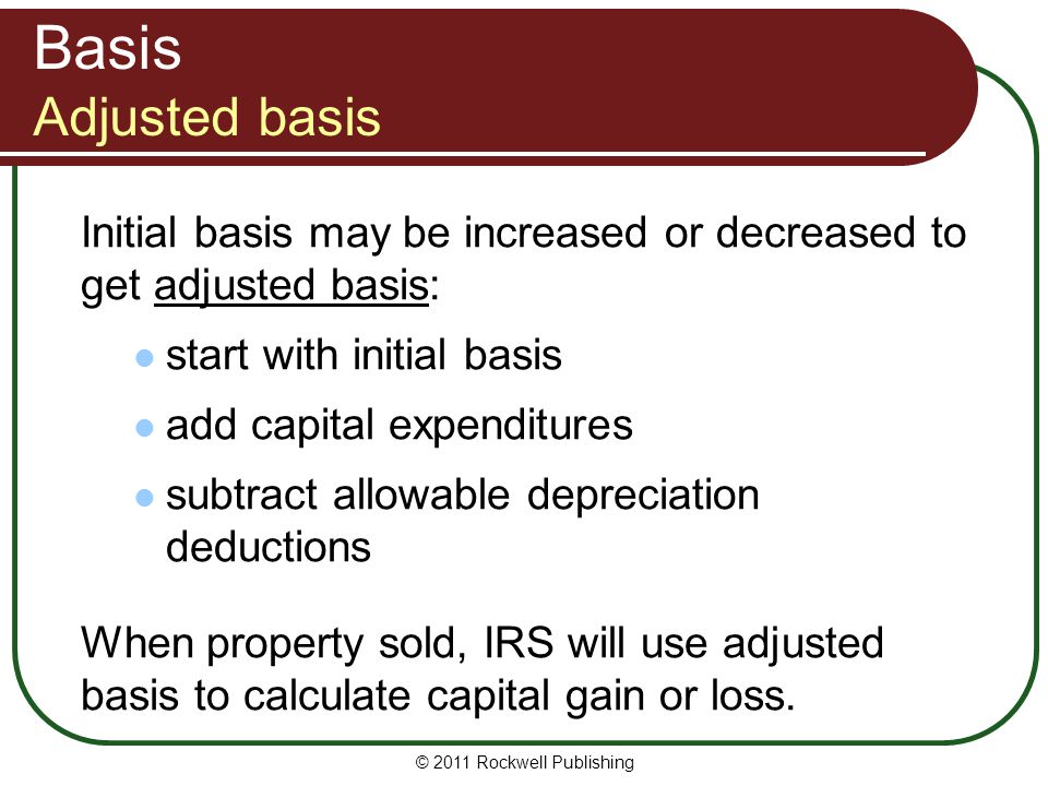 Basis Adjusted basis Initial basis may be increased or decreased to get adjusted basis: start with initial basis add capital expenditures subtract all