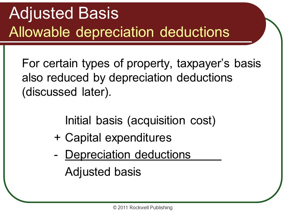 Adjusted Basis Allowable depreciation deductions For certain types of property, taxpayers basis also reduced by depreciation deductions (discussed later).