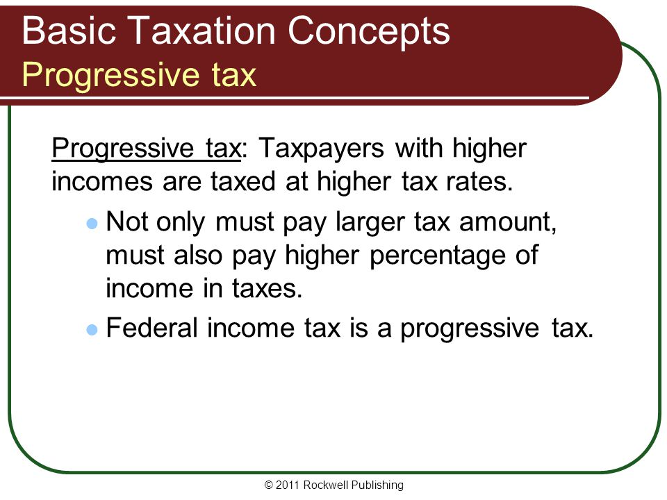 Basic Taxation Concepts Progressive tax Progressive tax: Taxpayers with higher incomes are taxed at higher tax rates.