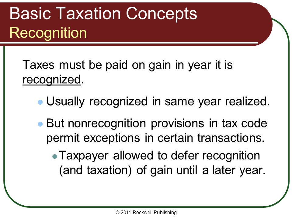Basic Taxation Concepts Recognition Taxes must be paid on gain in year it is recognized.