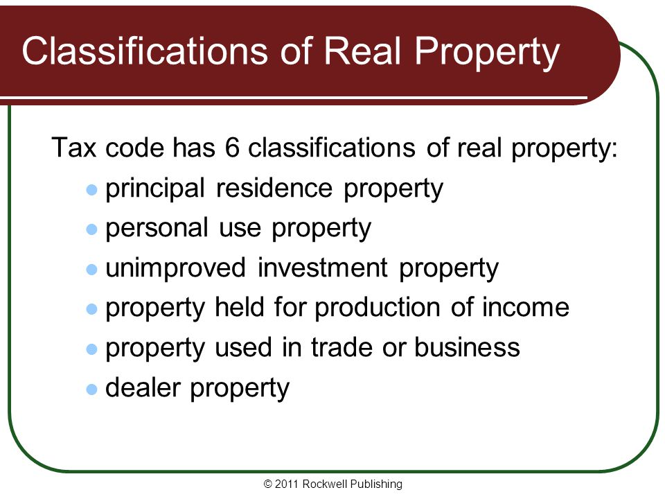 Classifications of Real Property Tax code has 6 classifications of real property: principal residence property personal use property unimproved investment property property held for production of income property used in trade or business dealer property © 2011 Rockwell Publishing