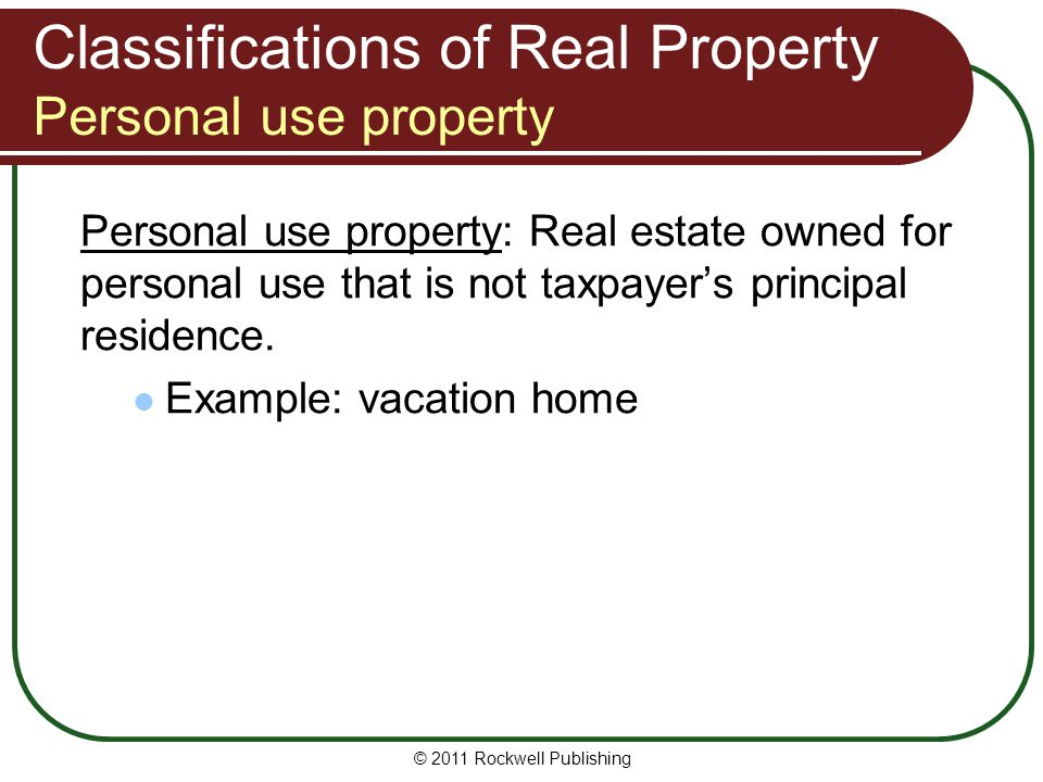 Classifications of Real Property Personal use property Personal use property: Real estate owned for personal use that is not taxpayers principal resid
