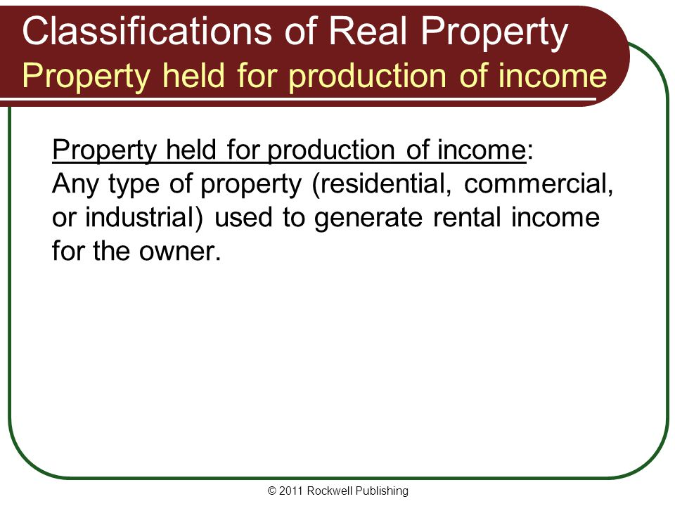 Classifications of Real Property Property held for production of income Property held for production of income: Any type of property (residential, commercial, or industrial) used to generate rental income for the owner.