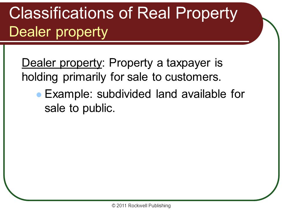 Classifications of Real Property Dealer property Dealer property: Property a taxpayer is holding primarily for sale to customers.