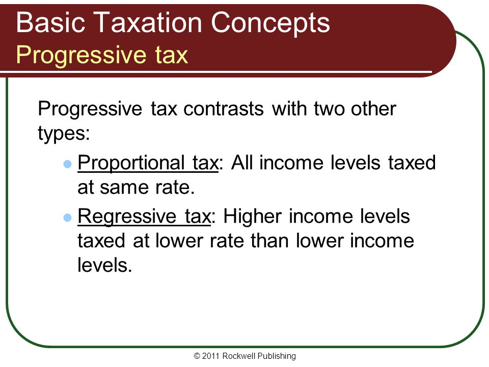 Basic Taxation Concepts Progressive tax Progressive tax contrasts with two other types: Proportional tax: All income levels taxed at same rate. Regres