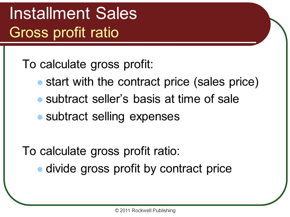 Installment Sales Gross profit ratio To calculate gross profit: start with the contract price (sales price) subtract sellers basis at time of sale subtract selling expenses To calculate gross profit ratio: divide gross profit by contract price © 2011 Rockwell Publishing