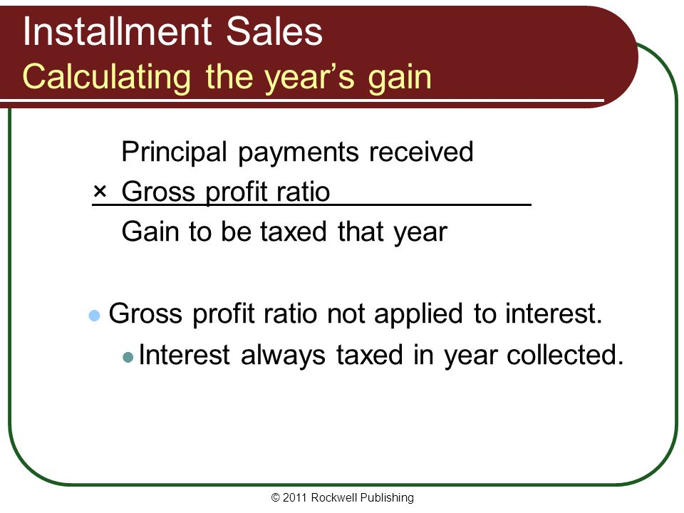 Installment Sales Calculating the years gain Principal payments received ×Gross profit ratio Gain to be taxed that year Gross profit ratio not applied to interest.