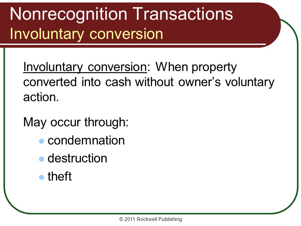 Nonrecognition Transactions Involuntary conversion Involuntary conversion: When property converted into cash without owners voluntary action.