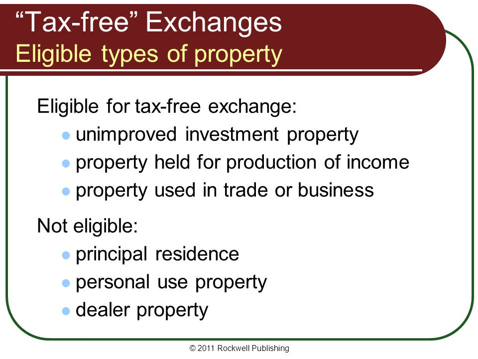 Tax-free Exchanges Eligible types of property Eligible for tax-free exchange: unimproved investment property property held for production of income property used in trade or business Not eligible: principal residence personal use property dealer property © 2011 Rockwell Publishing