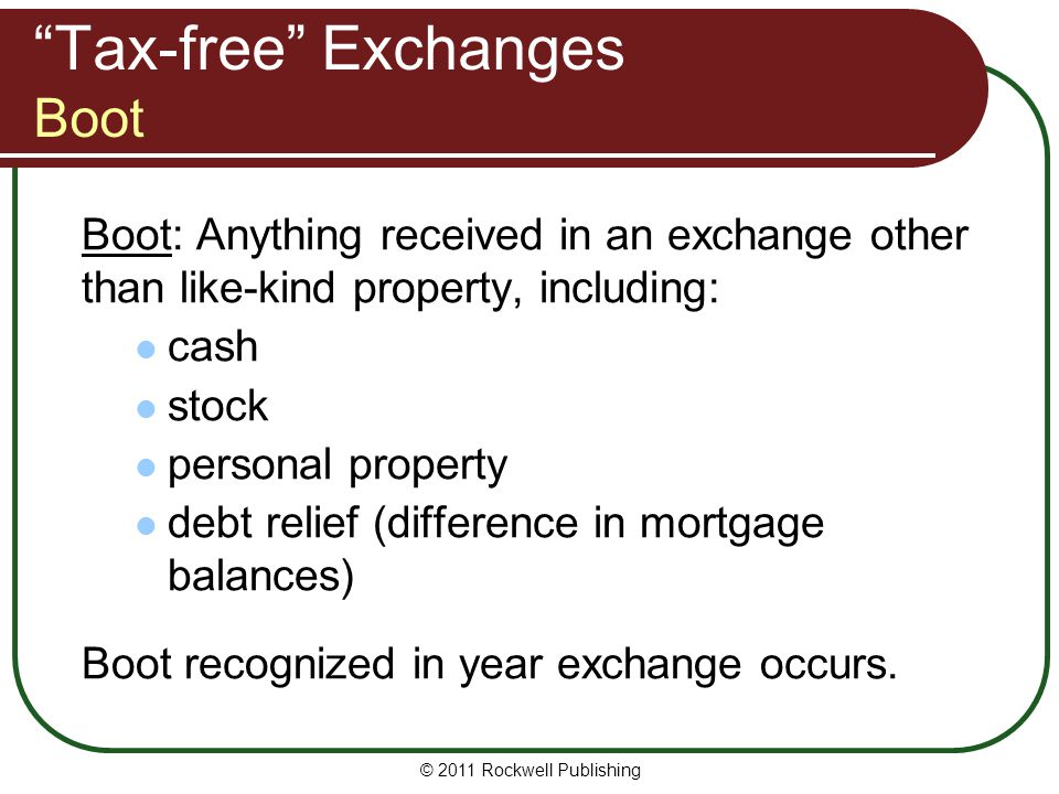 Tax-free Exchanges Boot Boot: Anything received in an exchange other than like-kind property, including: cash stock personal property debt relief (difference in mortgage balances) Boot recognized in year exchange occurs.