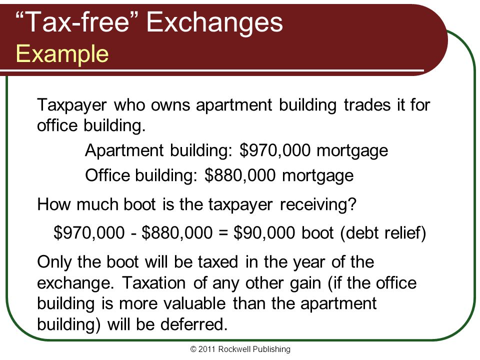 Tax-free Exchanges Example Taxpayer who owns apartment building trades it for office building. Apartment building: $970,000 mortgage Office building: