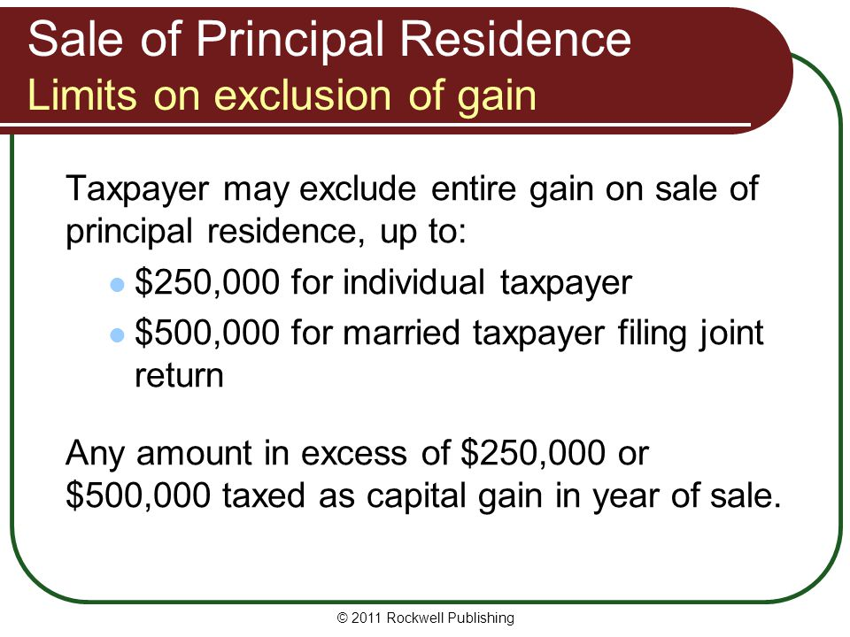 Sale of Principal Residence Limits on exclusion of gain Taxpayer may exclude entire gain on sale of principal residence, up to: $250,000 for individual taxpayer $500,000 for married taxpayer filing joint return Any amount in excess of $250,000 or $500,000 taxed as capital gain in year of sale.