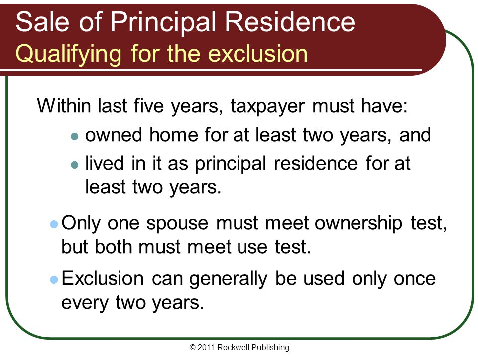 Sale of Principal Residence Qualifying for the exclusion Within last five years, taxpayer must have: owned home for at least two years, and lived in it as principal residence for at least two years.