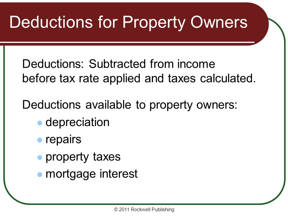 Deductions for Property Owners Deductions: Subtracted from income before tax rate applied and taxes calculated.