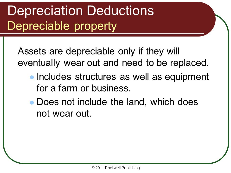 Depreciation Deductions Depreciable property Assets are depreciable only if they will eventually wear out and need to be replaced. Includes structures