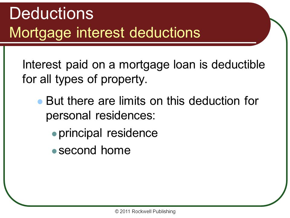 Deductions Mortgage interest deductions Interest paid on a mortgage loan is deductible for all types of property. But there are limits on this deducti