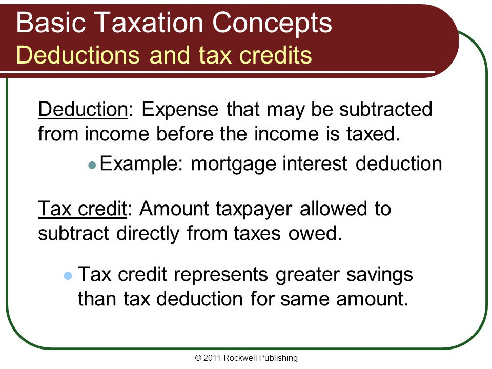 Basic Taxation Concepts Deductions and tax credits Deduction: Expense that may be subtracted from income before the income is taxed.