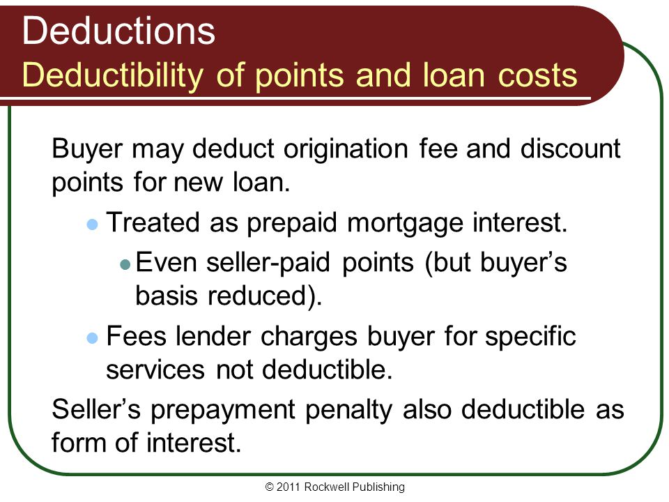 Deductions Deductibility of points and loan costs Buyer may deduct origination fee and discount points for new loan. Treated as prepaid mortgage inter