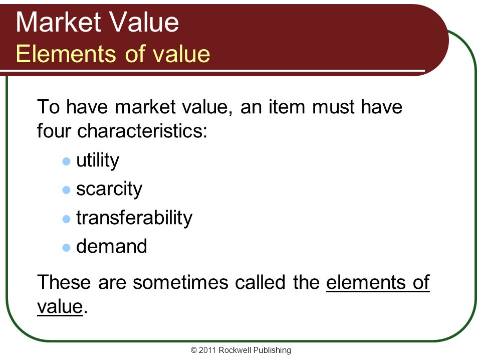 Market Value Elements of value To have market value, an item must have four characteristics: utility scarcity transferability demand These are sometim
