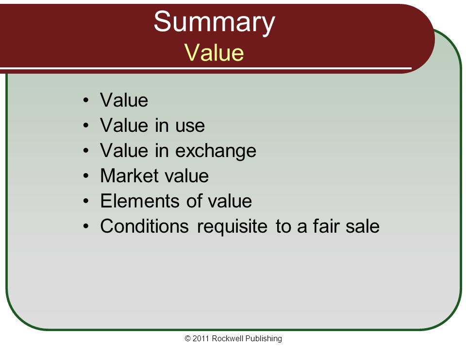 Summary Value Value Value in use Value in exchange Market value Elements of value Conditions requisite to a fair sale © 2011 Rockwell Publishing
