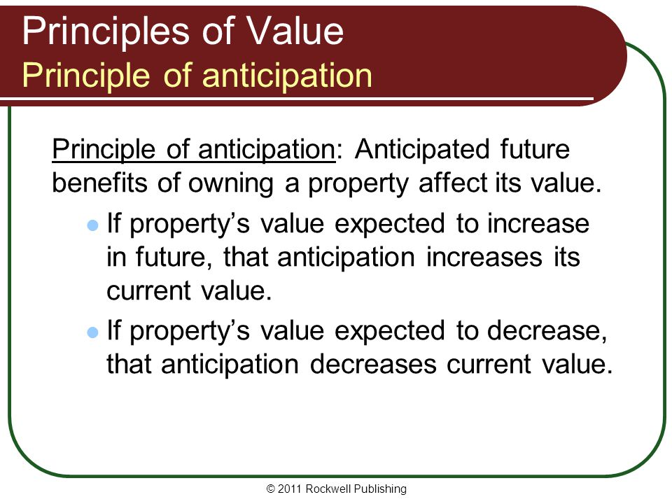 Principles of Value Principle of anticipation Principle of anticipation: Anticipated future benefits of owning a property affect its value. If propert