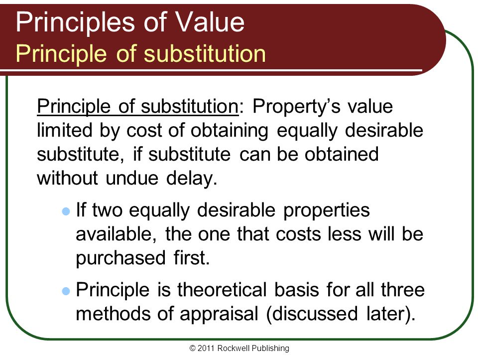 Principles of Value Principle of substitution Principle of substitution: Propertys value limited by cost of obtaining equally desirable substitute, if