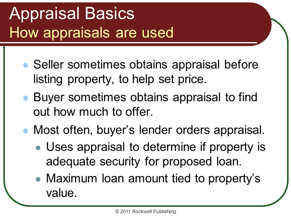 Appraisal Basics How appraisals are used Seller sometimes obtains appraisal before listing property, to help set price. Buyer sometimes obtains apprai