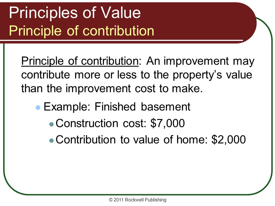Principles of Value Principle of contribution Principle of contribution: An improvement may contribute more or less to the propertys value than the im