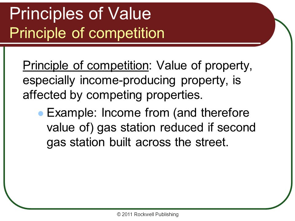 Principles of Value Principle of competition Principle of competition: Value of property, especially income-producing property, is affected by competi