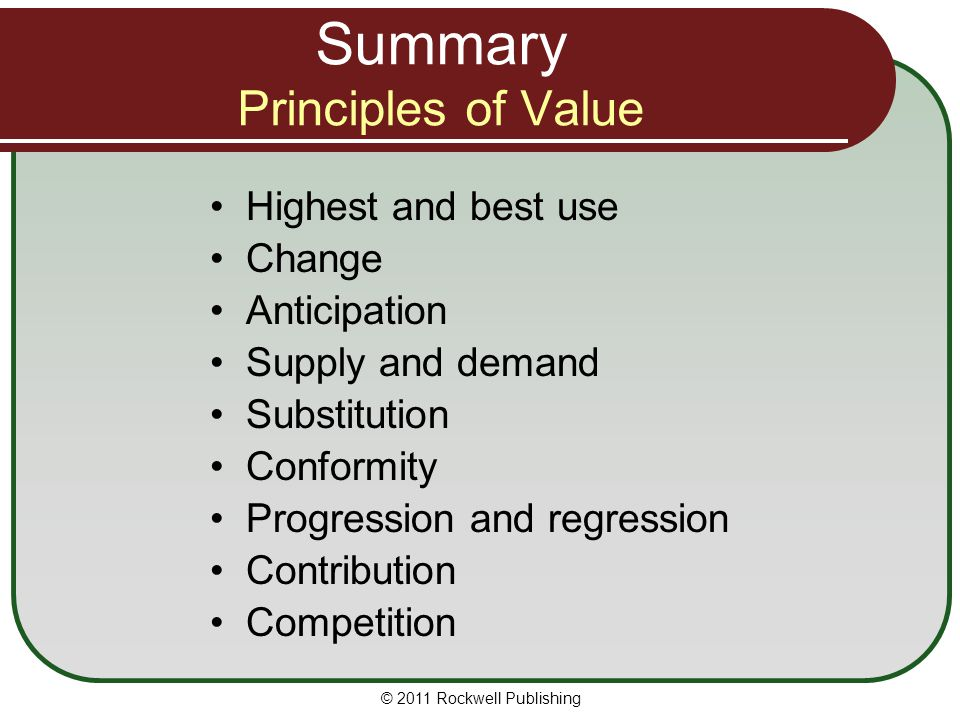 Summary Principles of Value Highest and best use Change Anticipation Supply and demand Substitution Conformity Progression and regression Contribution