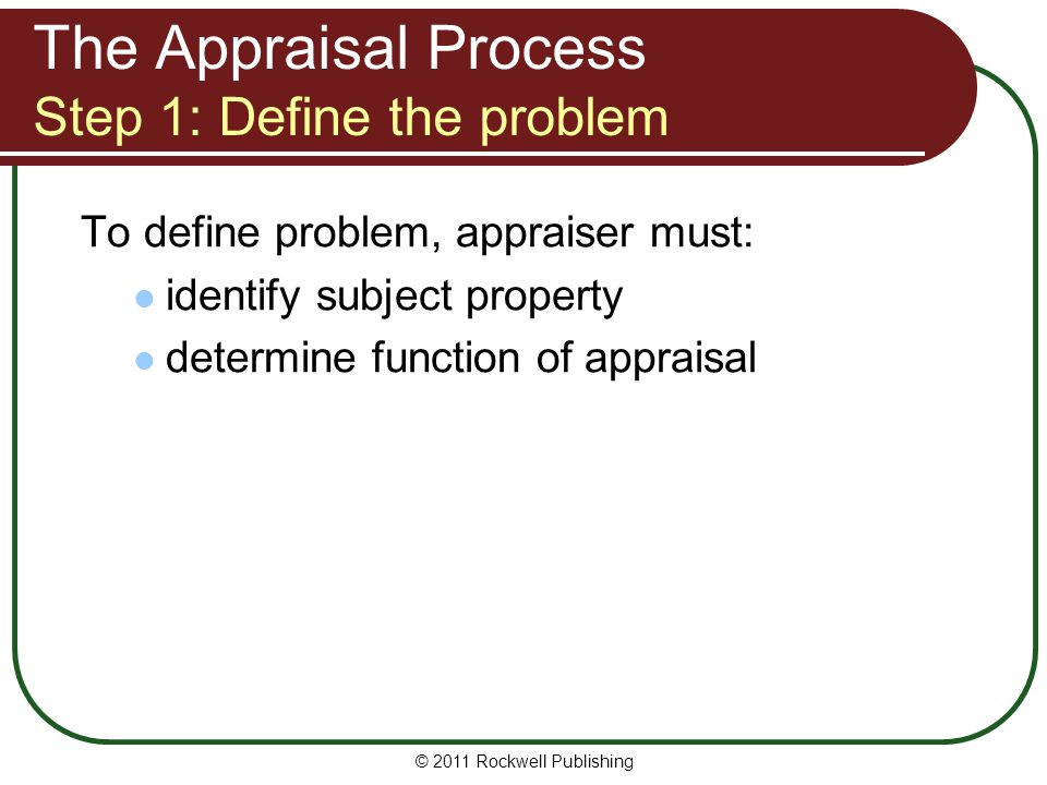 The Appraisal Process Step 1: Define the problem To define problem, appraiser must: identify subject property determine function of appraisal © 2011 R
