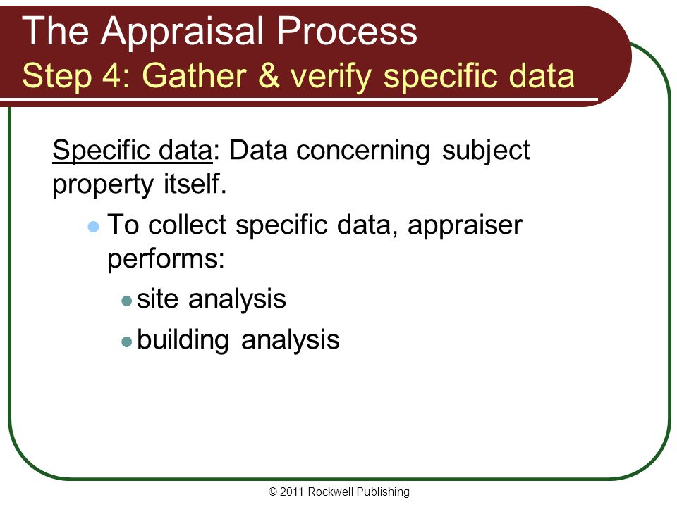 The Appraisal Process Step 4: Gather & verify specific data Specific data: Data concerning subject property itself. To collect specific data, appraise