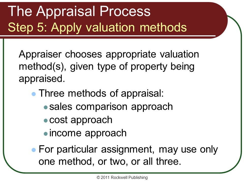 The Appraisal Process Step 5: Apply valuation methods Appraiser chooses appropriate valuation method(s), given type of property being appraised. Three