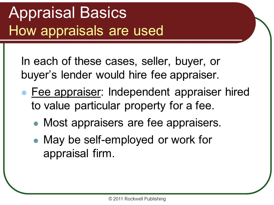 Appraisal Basics How appraisals are used Other functions of real estate appraisals: property management (setting rental rates) land development (highest and best use) property tax assessments probate of estates corporate mergers and acquisitions bankruptcies condemnation proceedings © 2011 Rockwell Publishing