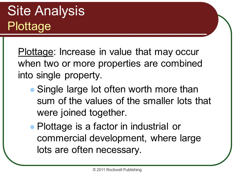 Site Analysis Plottage Plottage: Increase in value that may occur when two or more properties are combined into single property. Single large lot ofte
