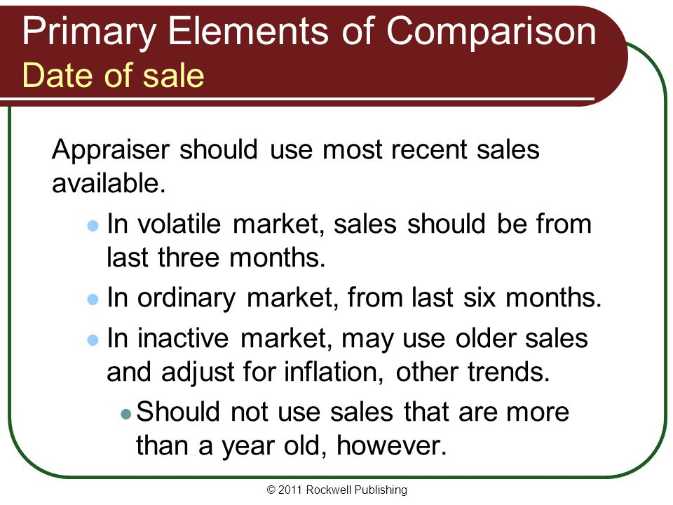Primary Elements of Comparison Date of sale Appraiser should use most recent sales available. In volatile market, sales should be from last three mont