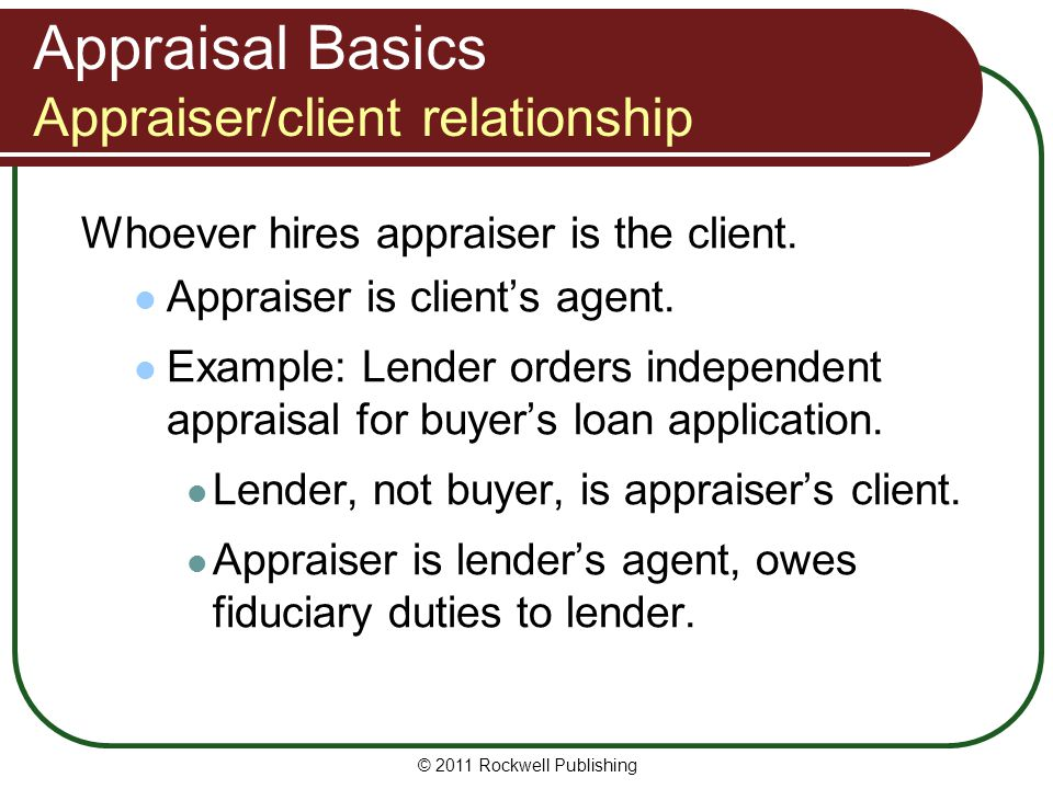 Appraisal Basics Appraiser/client relationship Whoever hires appraiser is the client. Appraiser is clients agent. Example: Lender orders independent a