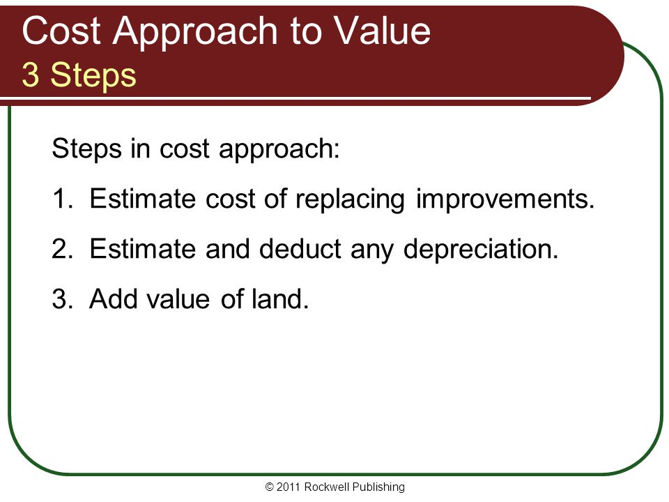 Cost Approach to Value 3 Steps Steps in cost approach: 1.Estimate cost of replacing improvements. 2.Estimate and deduct any depreciation. 3.Add value