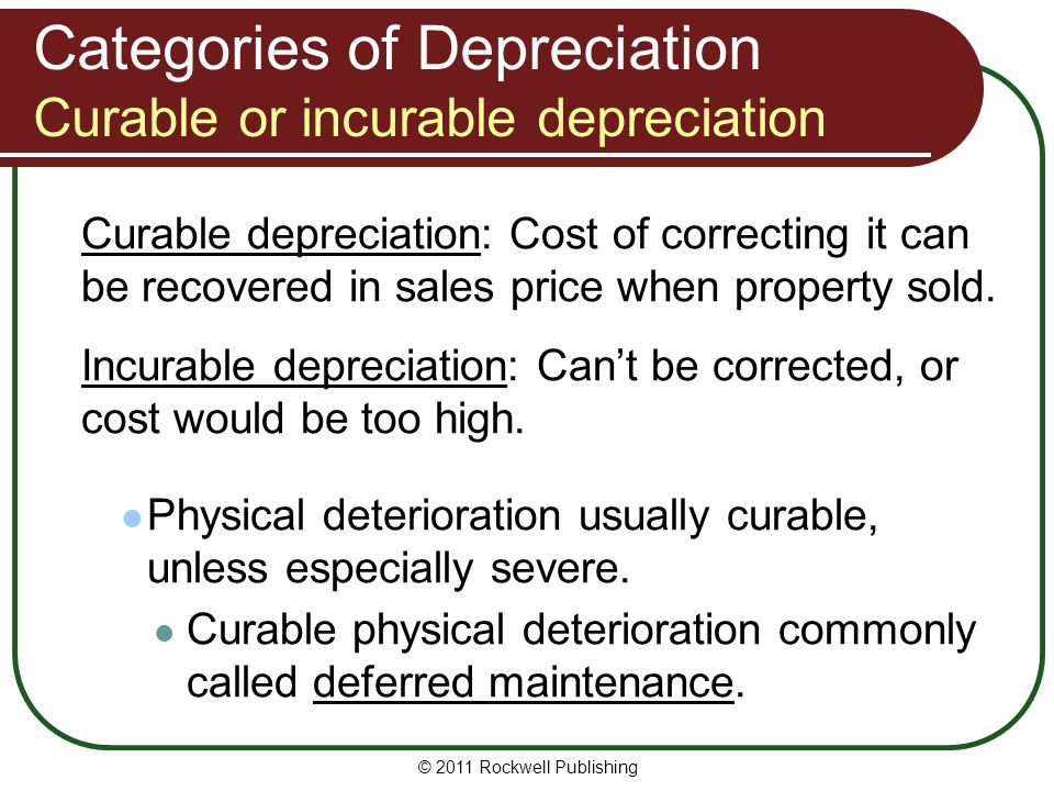 Categories of Depreciation Curable or incurable depreciation Curable depreciation: Cost of correcting it can be recovered in sales price when property